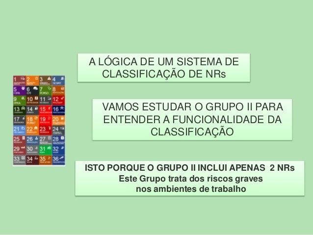 A LÓGICA DE UM SISTEMA DE CLASSIFICAÇÃO DE NRs VAMOS ESTUDAR O GRUPO II PARA ENTENDER A FUNCIONALIDADE DA CLASSIFICAÇÃO  I...