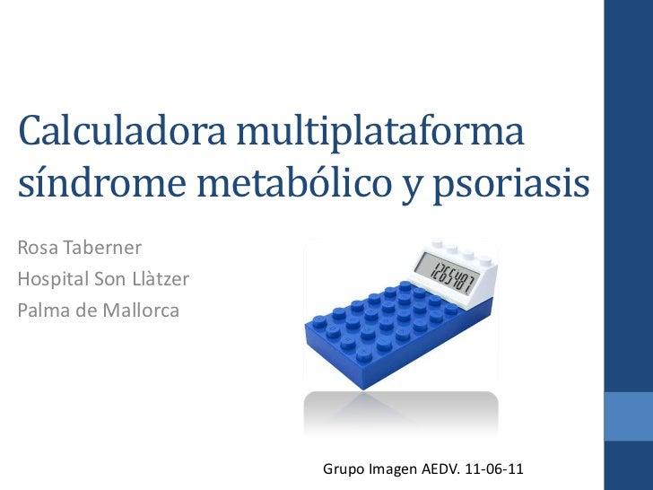 Calculadora multiplataforma síndrome metabólico y psoriasis<br />Rosa Taberner<br />Hospital Son Llàtzer<br />Palma de Mal...