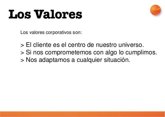 Los valores corporativos son: > El cliente es el centro de nuestro universo. > Si nos comprometemos con algo lo cumplimos....