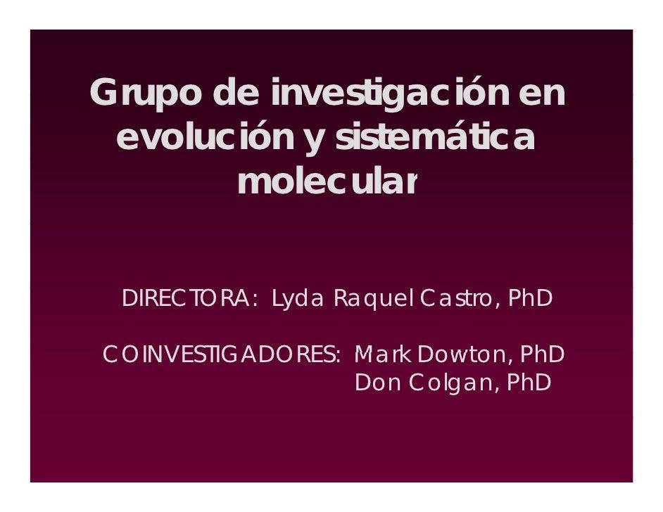 Grupo de investigación en  evolución y sistemática        molecular    DIRECTORA: Lyda Raquel Castro, PhD  COINVESTIGADORE...