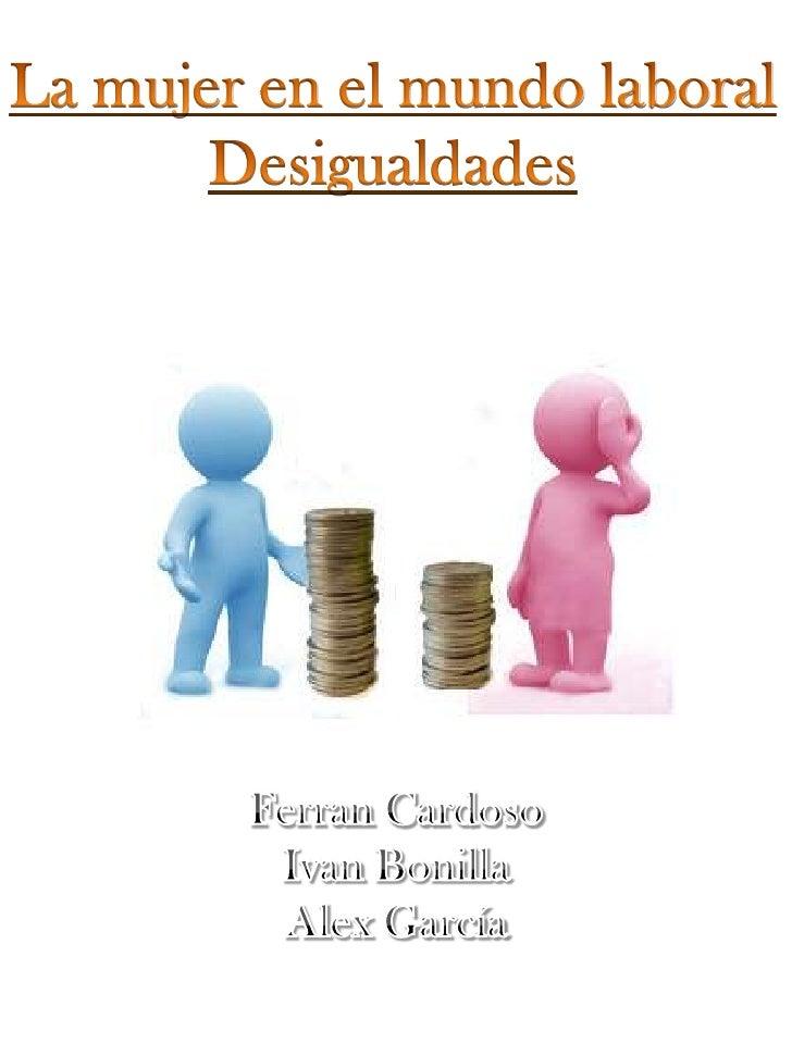La mujer en el mundo laboral<br />Desigualdades<br />Ferran Cardoso<br />Ivan Bonilla<br />Alex García<br />