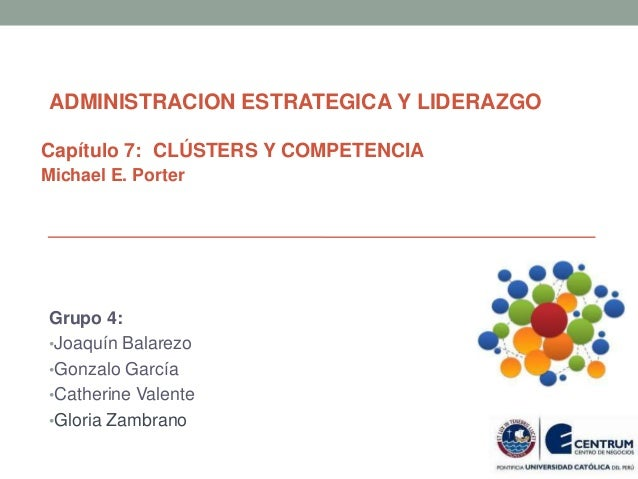 Capítulo 7: CLÚSTERS Y COMPETENCIA Michael E. Porter Grupo 4: •Joaquín Balarezo •Gonzalo García •Catherine Valente •Gloria...