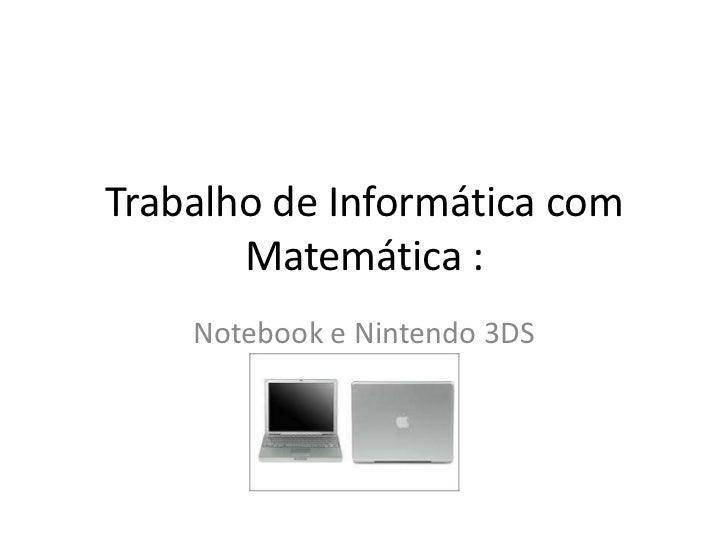 Trabalho de Informática com       Matemática :    Notebook e Nintendo 3DS