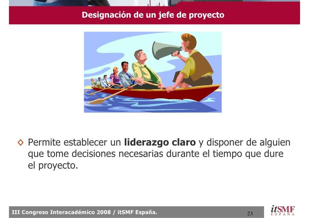Designación de un jefe de proyecto      ◊ Permite establecer un liderazgo claro y disponer de alguien    que tome decision...