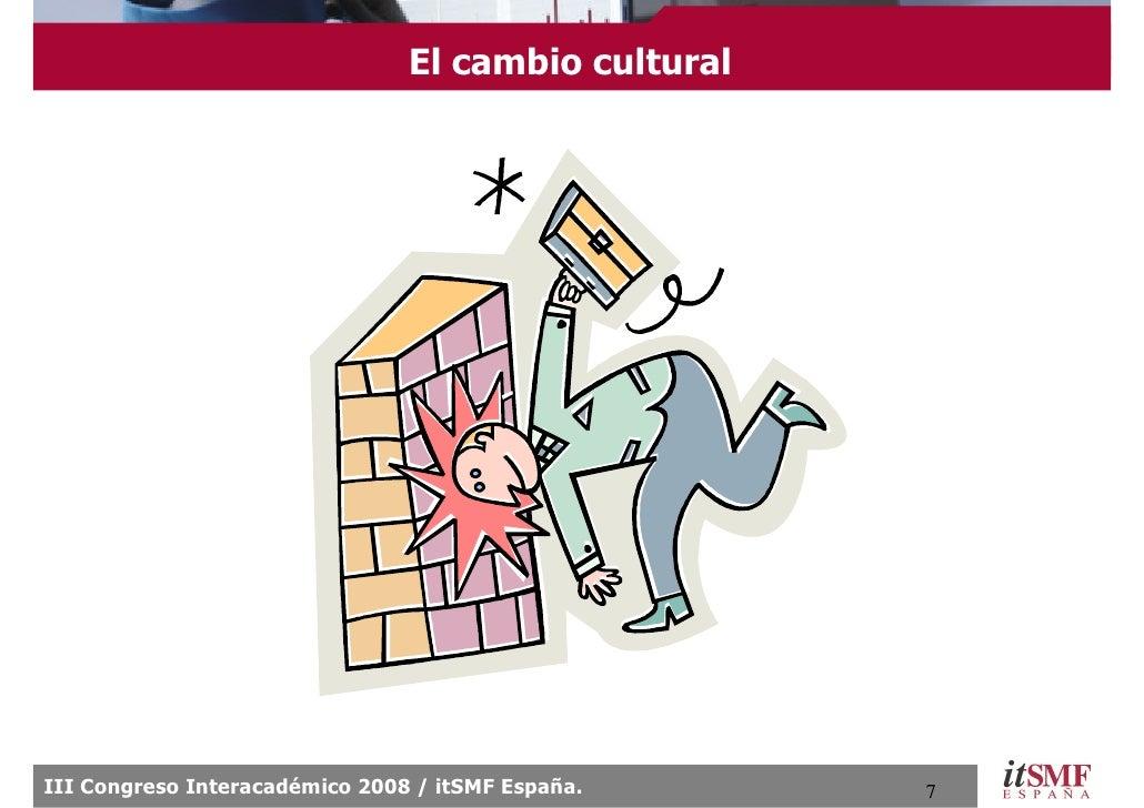 El cambio cultural     III Congreso Interacadémico 2008 / itSMF España.     7