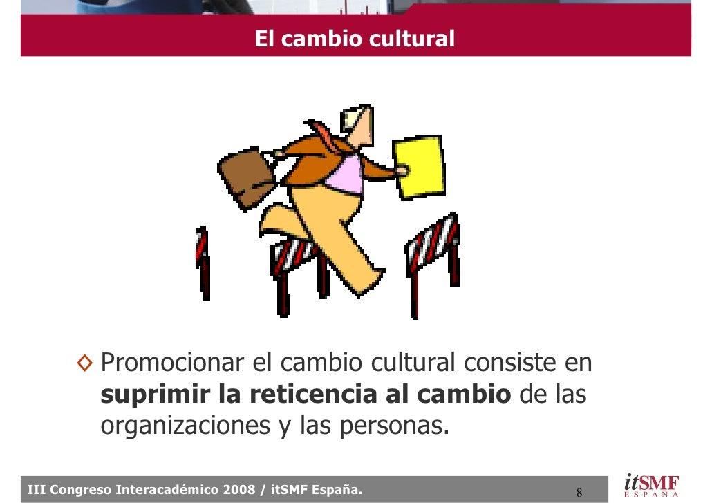 El cambio cultural           ◊ Promocionar el cambio cultural consiste en         suprimir la reticencia al cambio de las ...