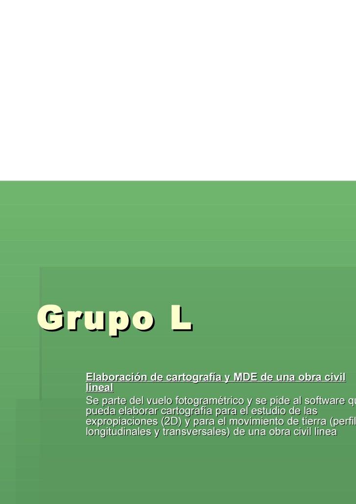 Grupo L Elaboración de cartografía y MDE de una obra civil lineal Se parte del vuelo fotogramétrico y se pide al software ...