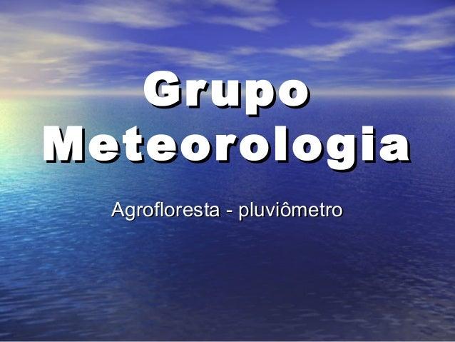 GrupoGrupo MeteorologiaMeteorologia Agrofloresta - pluviômetroAgrofloresta - pluviômetro