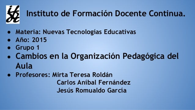 Instituto de Formación Docente Continua. ● Materia: Nuevas Tecnologías Educativas ● Año: 2015 ● Grupo 1 ● Cambios en la Or...