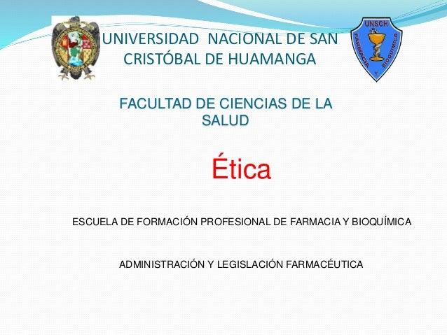 UNIVERSIDAD NACIONAL DE SAN CRISTÓBAL DE HUAMANGA Ética ESCUELA DE FORMACIÓN PROFESIONAL DE FARMACIA Y BIOQUÍMICA ADMINIST...