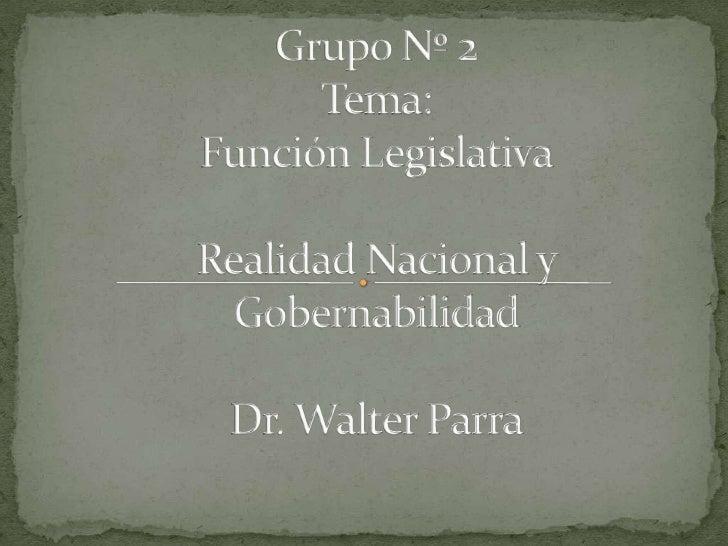 Grupo Nº 2 Tema:Función LegislativaRealidad Nacional y GobernabilidadDr. Walter Parra<br />
