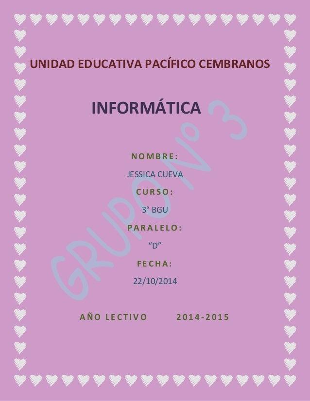 """UNIDAD EDUCATIVA PACÍFICO CEMBRANOS  INFORMÁTICA  NOMB R E :  JESSICA CUEVA  CU R SO :  3° BGU  P A R A L E L O:  """"D""""  F E..."""