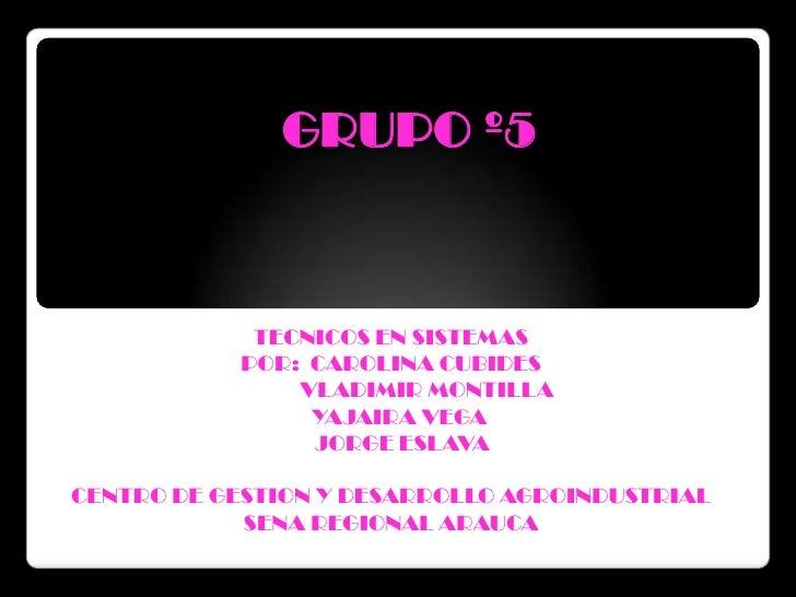 GRUPO º5<br />TECNICOS EN SISTEMAS<br />POR:  CAROLINA CUBIDES <br />             VLADIMIR MONTILLA<br />   YAJAIRA VEGA<b...