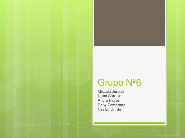 Grupo Nº6 Mikaela Jurado Isaac Gordillo André Flores Dany Zambrano Nicolás Jarrin