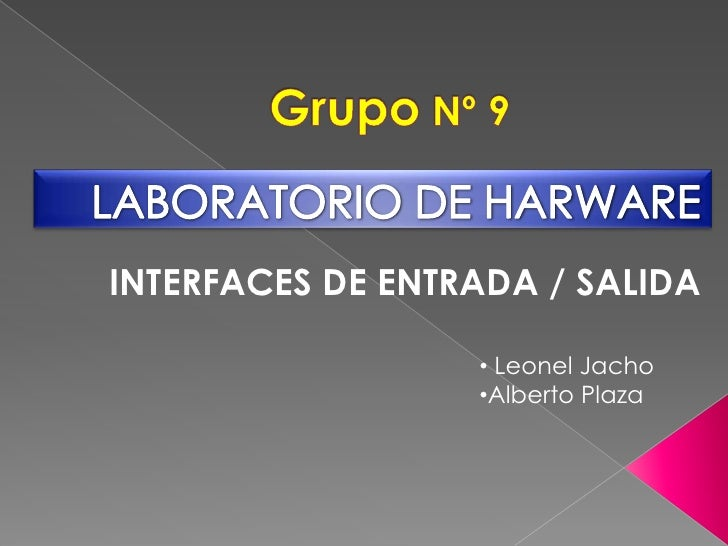 Grupo Nº 9<br />LABORATORIO DE HARWARE<br />INTERFACES DE ENTRADA / SALIDA<br /><ul><li> Leonel Jacho