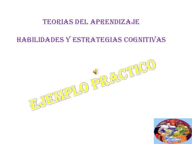 TEORIAS DEL APRENDIZAJE<br />HABILIDADES Y ESTRATEGIAS COGNITIVAS<br />EJEMPLO PRACTICO<br />
