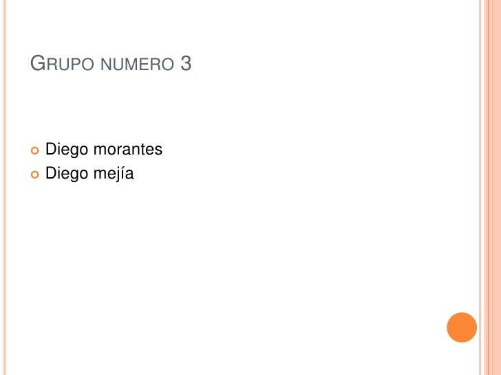 Grupo numero 3<br />Diego morantes <br />Diego mejía <br />