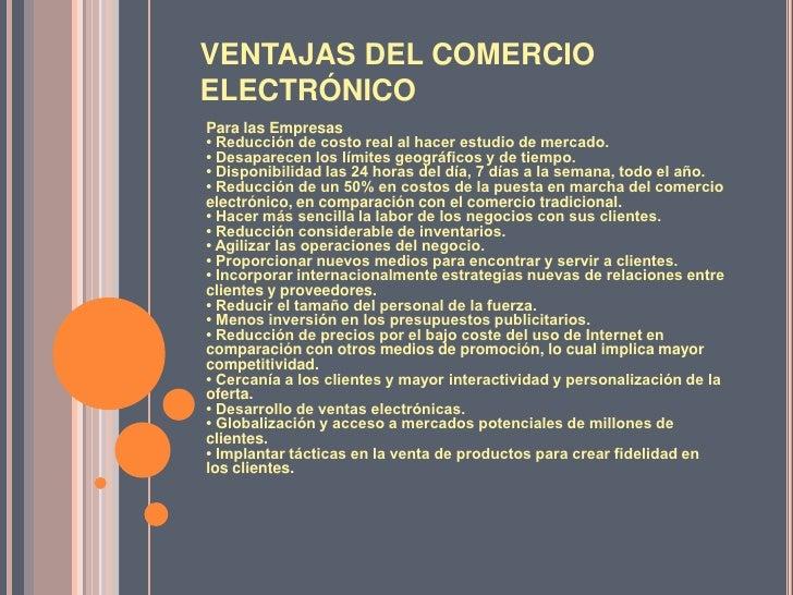 VENTAJAS DEL COMERCIO ELECTRÓNICO<br />Para las Empresas• Reducción de costo real al hacer estudio de mercado.• Desaparece...