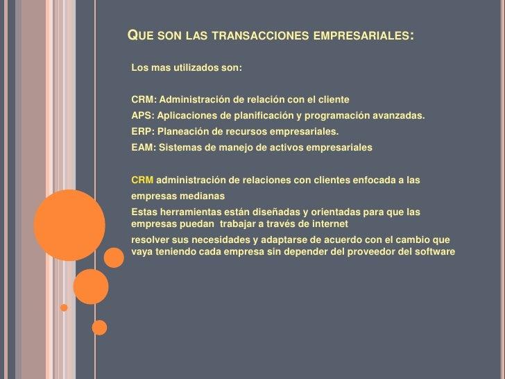 Que son las transacciones empresariales:<br />Los mas utilizados son:<br />CRM: Administración de relación con el cliente<...