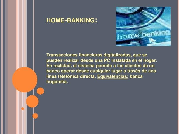 home-banking:<br />Transacciones financieras digitalizadas, que se pueden realizar desde una PC instalada en el hogar. En ...