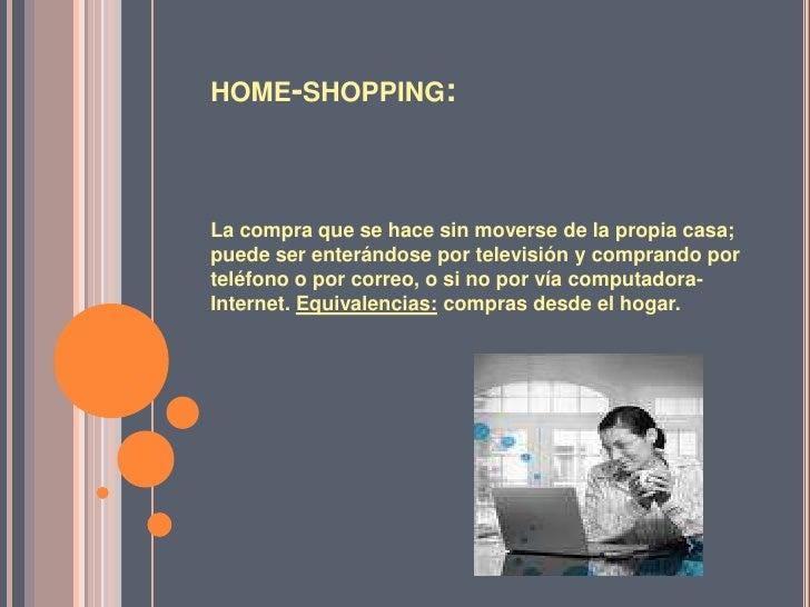 home-shopping:<br />La compra que se hace sin moverse de la propia casa; puede ser enterándose por televisión y comprando ...