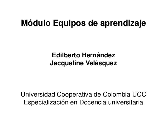 Módulo Equipos de aprendizaje          Edilberto Hernández         Jacqueline VelásquezUniversidad Cooperativa de Colombia...