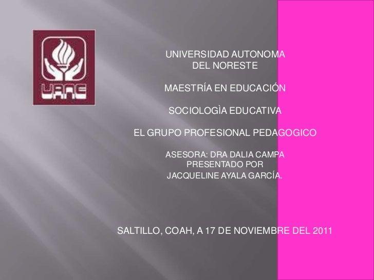 UNIVERSIDAD AUTONOMA              DEL NORESTE         MAESTRÍA EN EDUCACIÓN          SOCIOLOGÌA EDUCATIVA   EL GRUPO PROFE...
