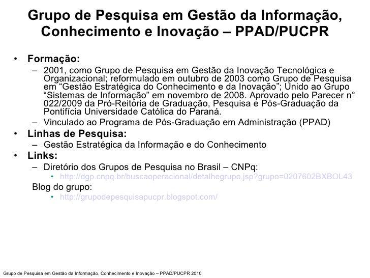 Grupo de Pesquisa em Gestão da Informação, Conhecimento e Inovação – PPAD/PUCPR <ul><li>Formação: </li></ul><ul><ul><li>20...