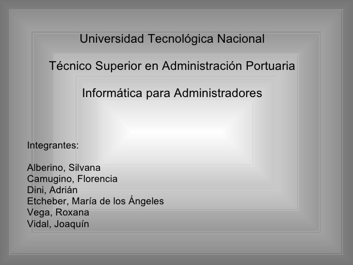 Universidad Tecnológica Nacional Técnico Superior en Administración Portuaria Informática para Administradores Integrantes...