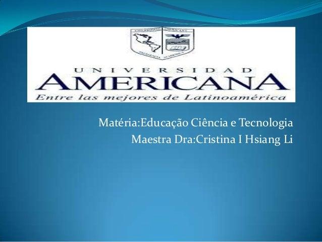 Matéria:Educação Ciência e Tecnologia Maestra Dra:Cristina I Hsiang Li