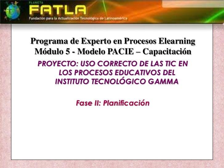 Programa de Experto en Procesos Elearning<br />Módulo 5 - Modelo PACIE – Capacitación<br />PROYECTO: USO CORRECTO DE LAS T...