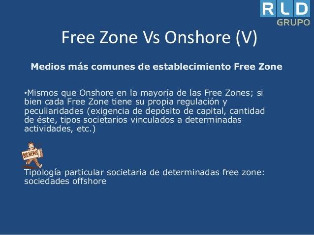 Free Zone Vs Onshore (V) Medios más comunes de establecimiento Free Zone •Mismos que Onshore en la mayoría de las Free Zon...