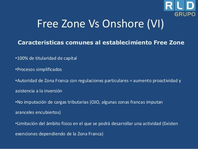 Free Zone Vs Onshore (VI) Caracteristicas comunes al establecimiento Free Zone •100% de titularidad de capital •Procesos s...