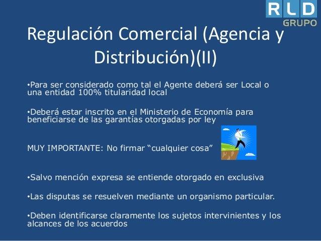 Regulación Comercial (Agencia y Distribución)(II) •Para ser considerado como tal el Agente deberá ser Local o una entidad ...