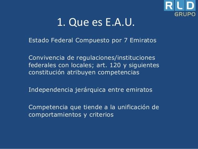 1. Que es E.A.U. Estado Federal Compuesto por 7 Emiratos  Convivencia de regulaciones/instituciones federales con locales;...