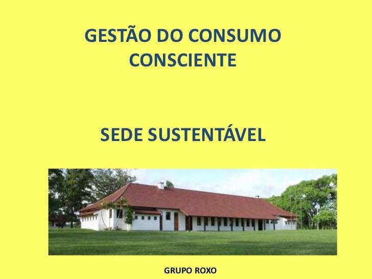 GESTÃO DO CONSUMO    CONSCIENTE SEDE SUSTENTÁVEL       GRUPO ROXO