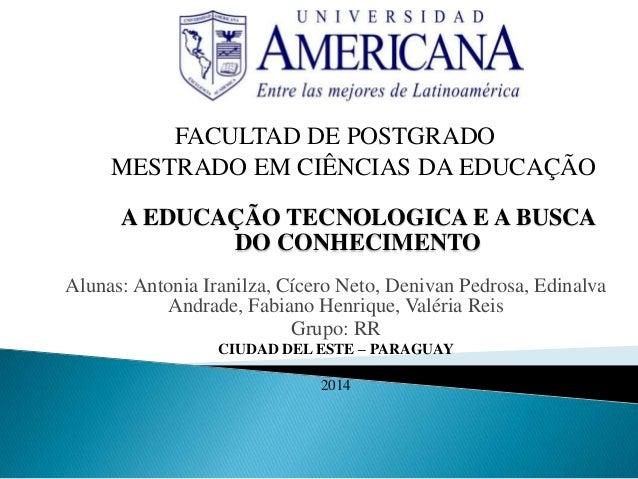 FACULTAD DE POSTGRADO MESTRADO EM CIÊNCIAS DA EDUCAÇÃO A EDUCAÇÃO TECNOLOGICA E A BUSCA DO CONHECIMENTO Alunas: Antonia Ir...