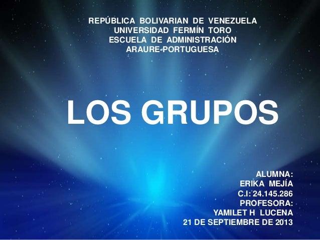 REPÚBLICA BOLIVARIAN DE VENEZUELA UNIVERSIDAD FERMÍN TORO ESCUELA DE ADMINISTRACIÓN ARAURE-PORTUGUESA LOS GRUPOS ALUMNA: E...