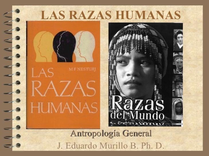 LAS RAZAS HUMANAS Antropología General J. Eduardo Murillo B. Ph. D.