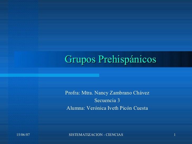 Profra: Mtra. Nancy Zambrano Chávez Secuencia 3 Alumna: Verónica Iveth Picón Cuesta Grupos Prehispánicos