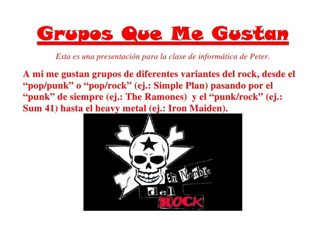 Esta es una presentación para la clase de informática de Peter.  A mi me gustan grupos de diferentes variantes del rock, d...