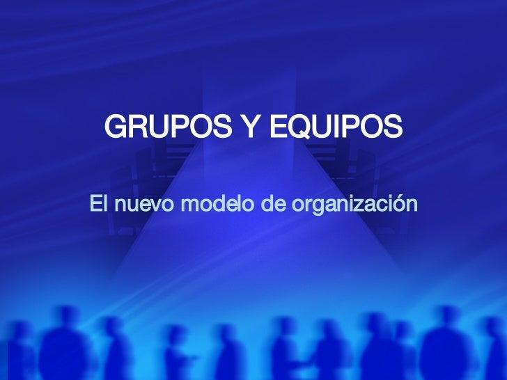 GRUPOS Y EQUIPOS El nuevo modelo de organizaci ón