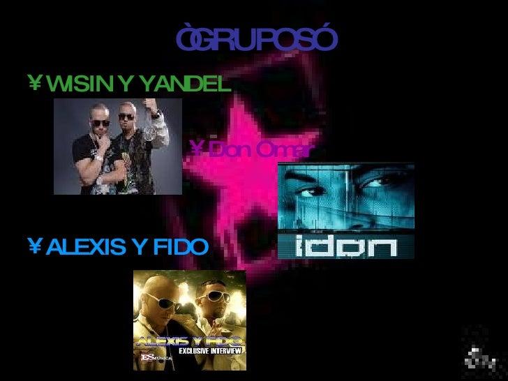 """""""             GRUPOS"""" •WISIN Y YANDEL               • Don Omar    • ALEXIS Y FIDO"""
