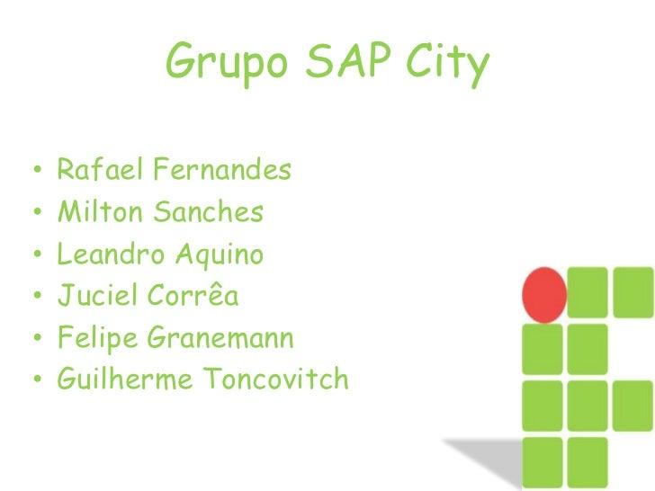 Grupo SAP City<br />Rafael Fernandes<br />Milton Sanches <br />Leandro Aquino<br />Juciel Corrêa<br />Felipe Granemann<br ...