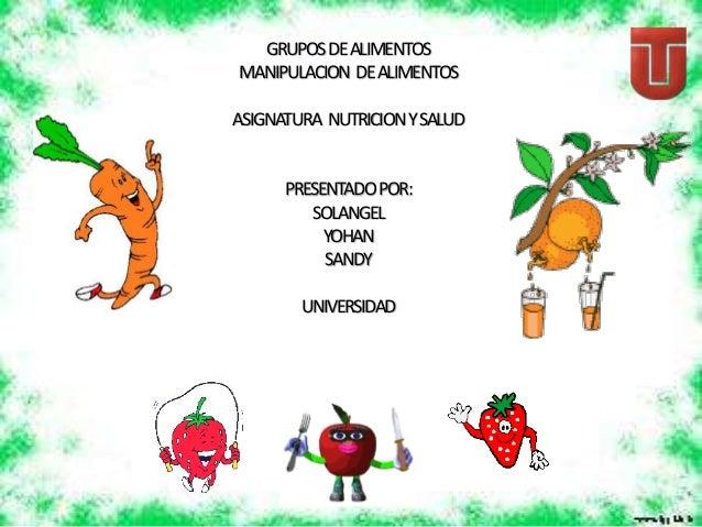 GRUPOSDEALIMENTOS MANIPULACION DEALIMENTOS ASIGNATURA NUTRICIONYSALUD PRESENTADOPOR: SOLANGEL YOHAN SANDY UNIVERSIDAD