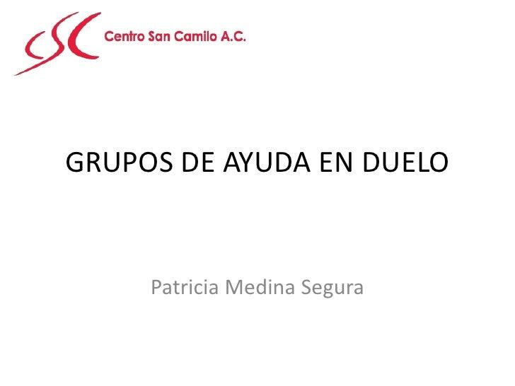 GRUPOS DE AYUDA EN DUELO<br />Patricia Medina Segura<br />