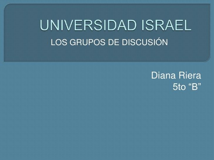 """UNIVERSIDAD ISRAEL<br />LOS GRUPOS DE DISCUSIÓN<br />Diana Riera<br />5to """"B""""<br />"""