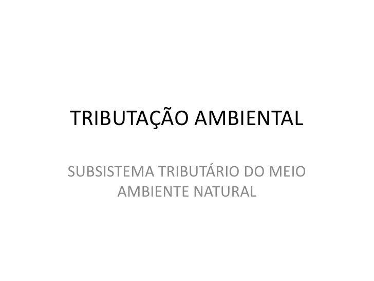 TRIBUTAÇÃO AMBIENTAL<br />SUBSISTEMA TRIBUTÁRIO DO MEIO AMBIENTE NATURAL<br />