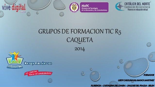 GRUPOS DE FORMACION TIC R5  CAQUETA  2014  FORMADOR  LEIDY CAROLINA SALAMANCA MARTINEZ  FLORENCIA – CARTAGENA DEL CHAIRA –...