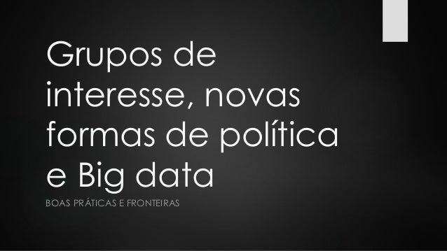 Grupos de interesse, novas formas de política e Big data BOAS PRÁTICAS E FRONTEIRAS